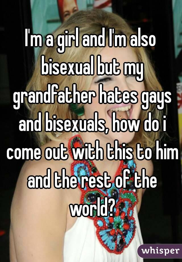 I'm a girl and I'm also bisexual but my grandfather hates gays and bisexuals, how do i come out with this to him and the rest of the world?