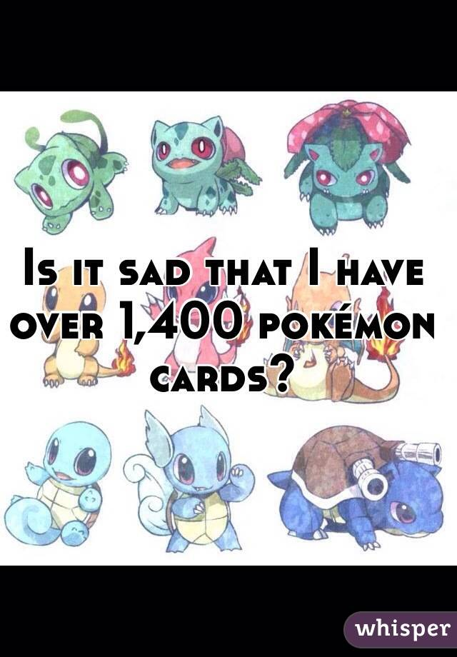 Is it sad that I have over 1,400 pokémon cards?
