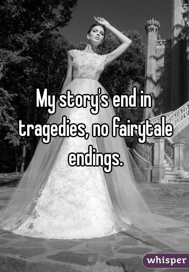 My story's end in tragedies, no fairytale endings.