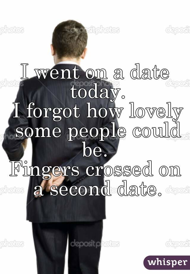 I went on a date today.  I forgot how lovely some people could be.  Fingers crossed on a second date.