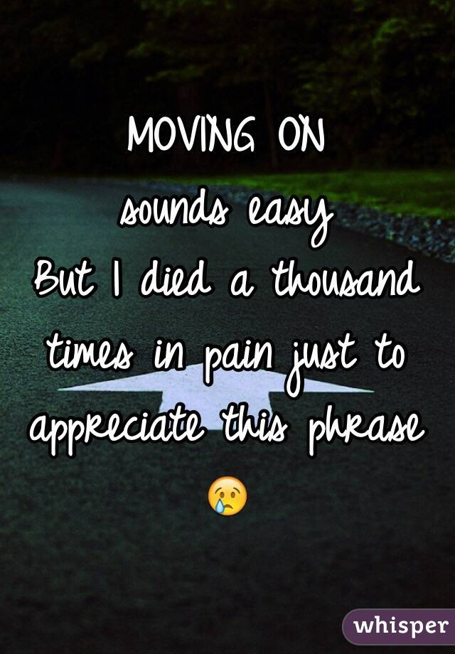 MOVING ON  sounds easy  But I died a thousand times in pain just to appreciate this phrase  😢