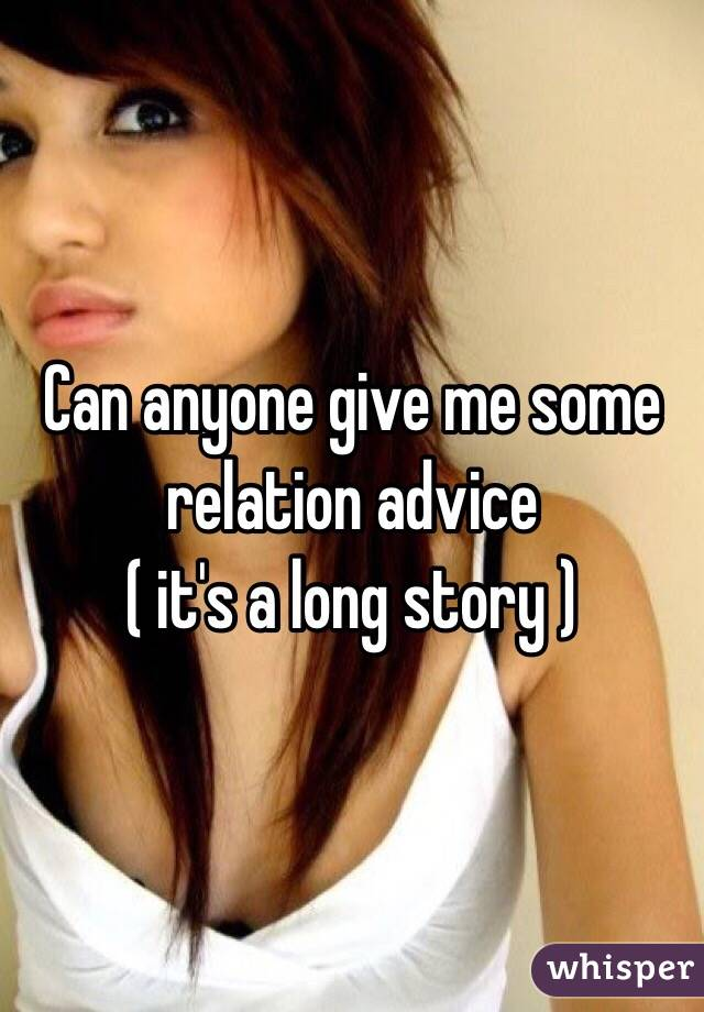 Can anyone give me some relation advice  ( it's a long story )
