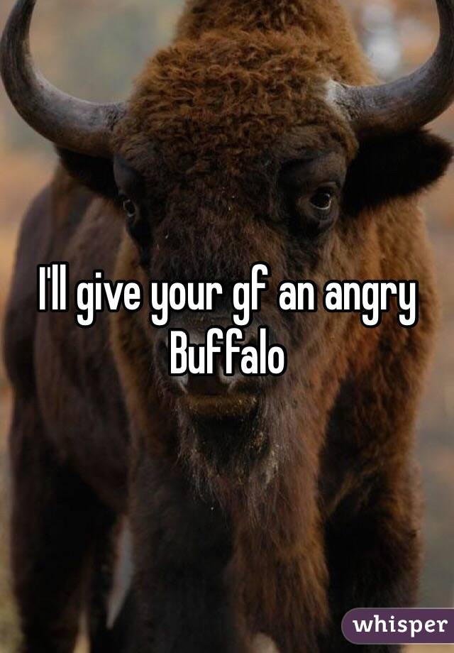 I'll give your gf an angry Buffalo
