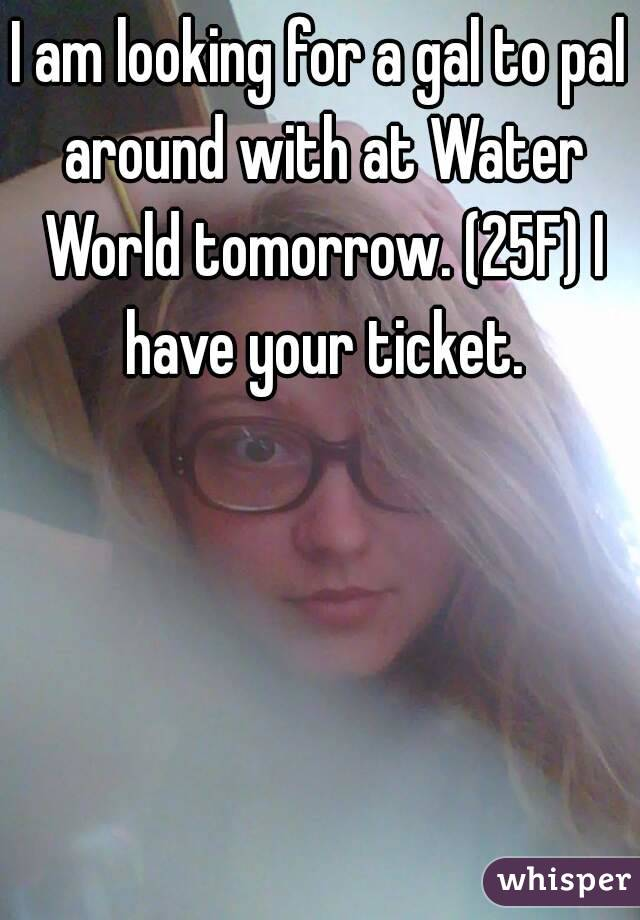 I am looking for a gal to pal around with at Water World tomorrow. (25F) I have your ticket.
