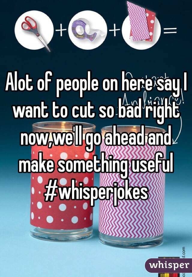 Alot of people on here say I want to cut so bad right now,we'll go ahead and make something useful #whisperjokes