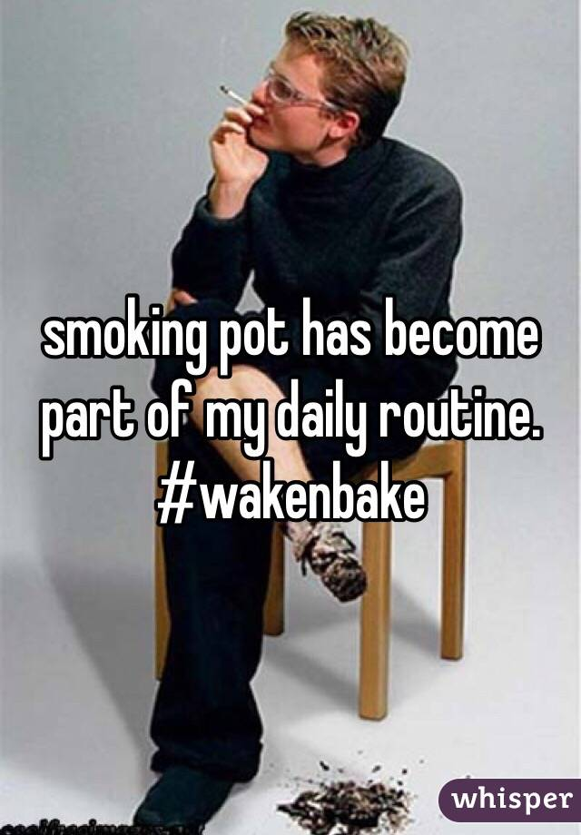 smoking pot has become part of my daily routine. #wakenbake