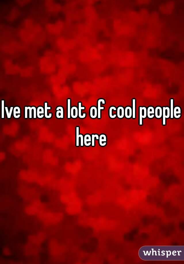 Ive met a lot of cool people here