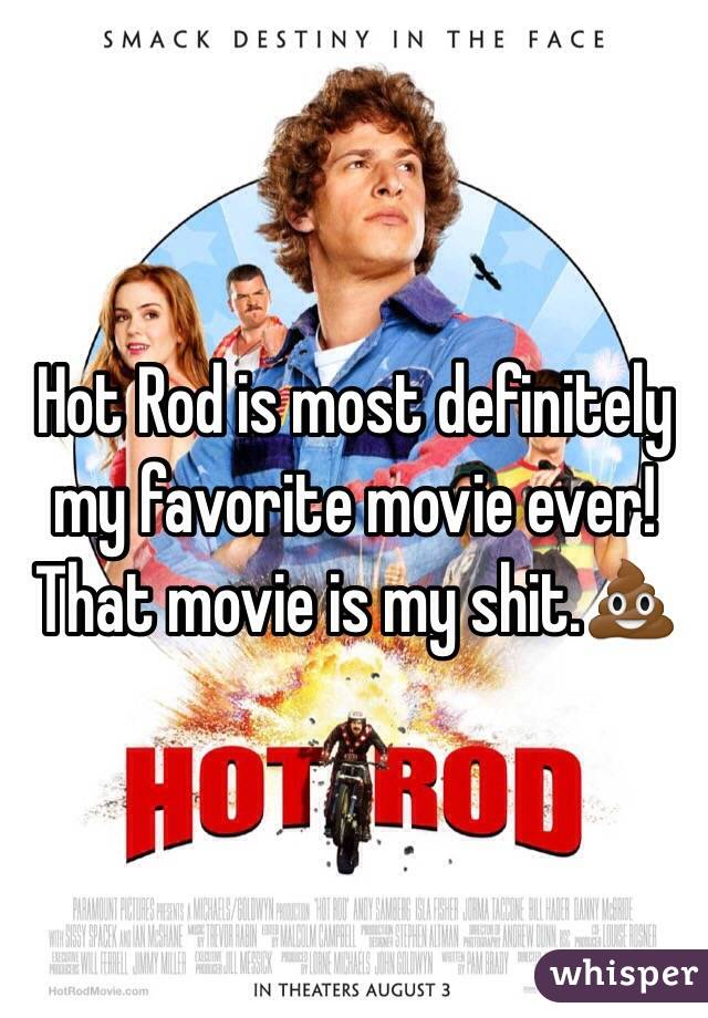 Hot Rod is most definitely my favorite movie ever! That movie is my shit.💩