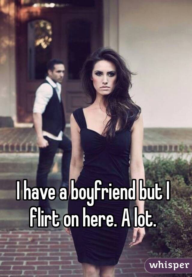 I have a boyfriend but I flirt on here. A lot.