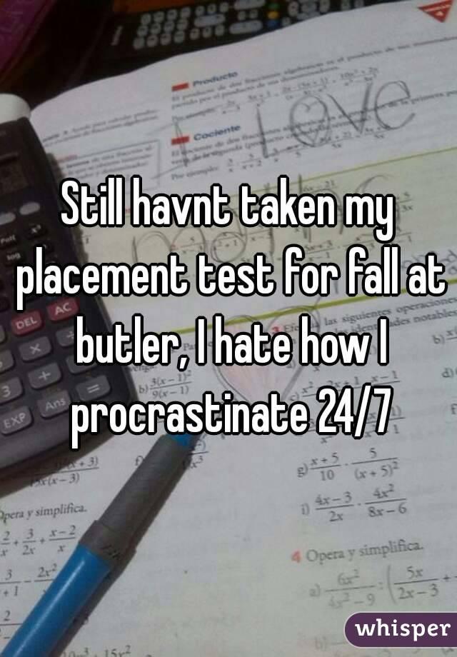 Still havnt taken my placement test for fall at butler, I hate how I procrastinate 24/7