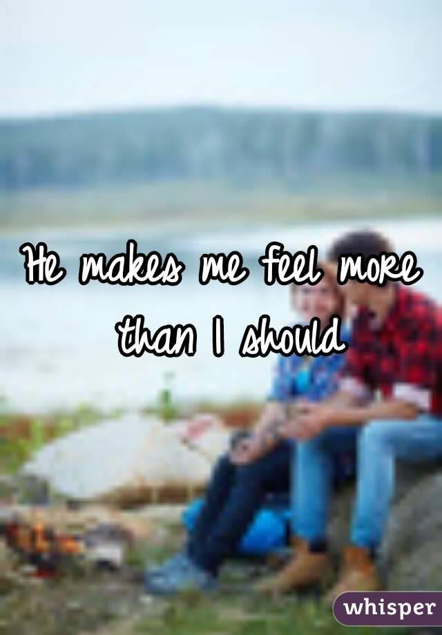 He makes me feel more than I should