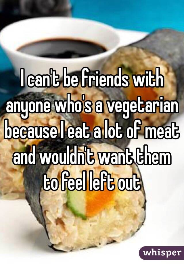 I can't be friends with anyone who's a vegetarian because I eat a lot of meat and wouldn't want them to feel left out