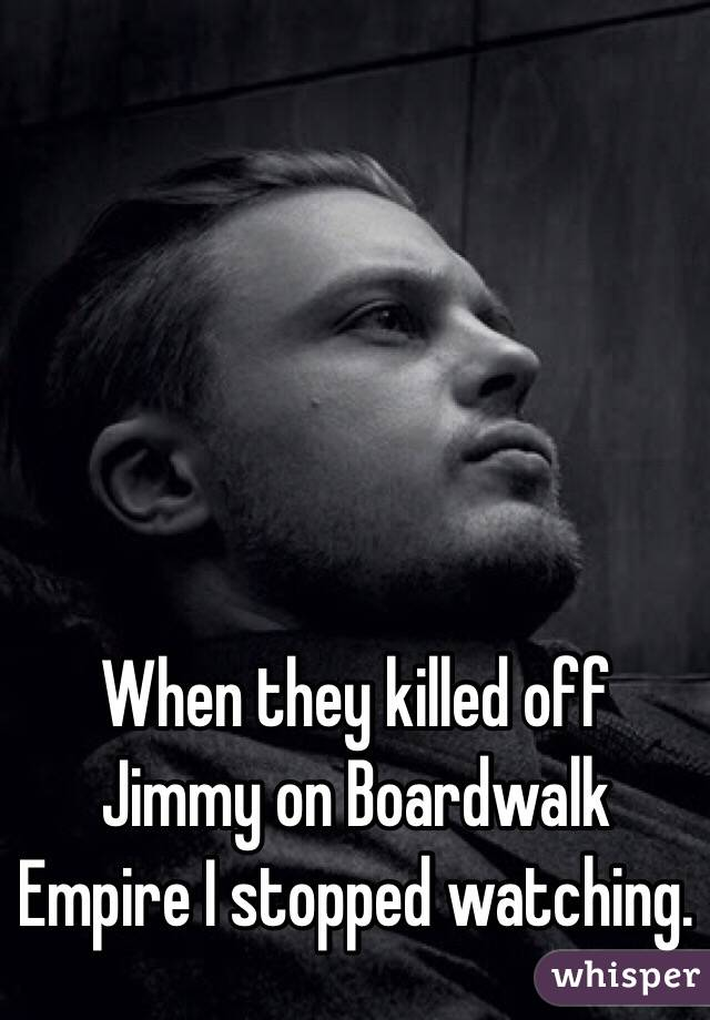 When they killed off Jimmy on Boardwalk Empire I stopped watching.
