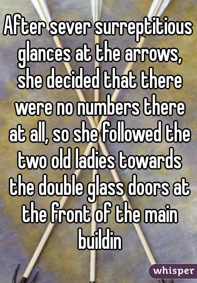 After sever surreptitious glances at the arrows, she decided that there were no numbers there at all, so she followed the two old ladies towards the double glass doors at the front of the main buildin