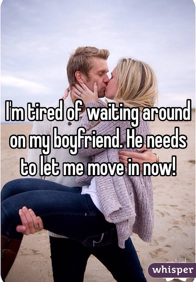 I'm tired of waiting around on my boyfriend. He needs to let me move in now!