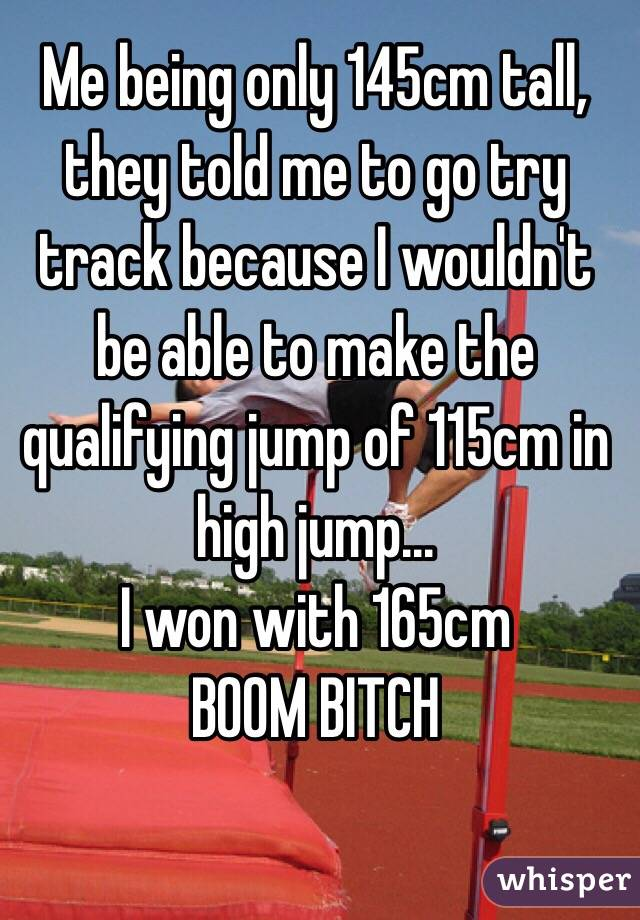 Me being only 145cm tall, they told me to go try track because I wouldn't be able to make the qualifying jump of 115cm in high jump... I won with 165cm  BOOM BITCH