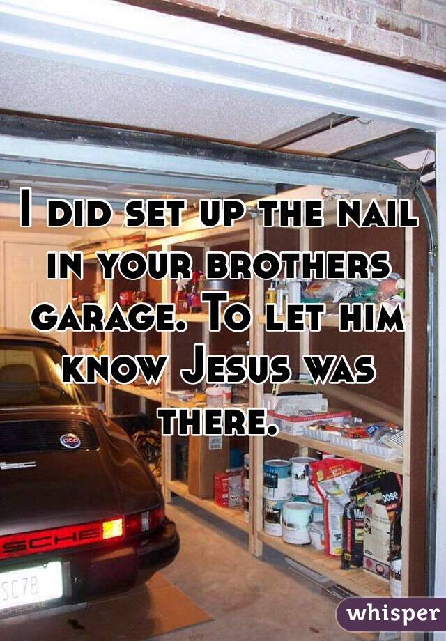 I did set up the nail in your brothers garage. To let him know Jesus was there.