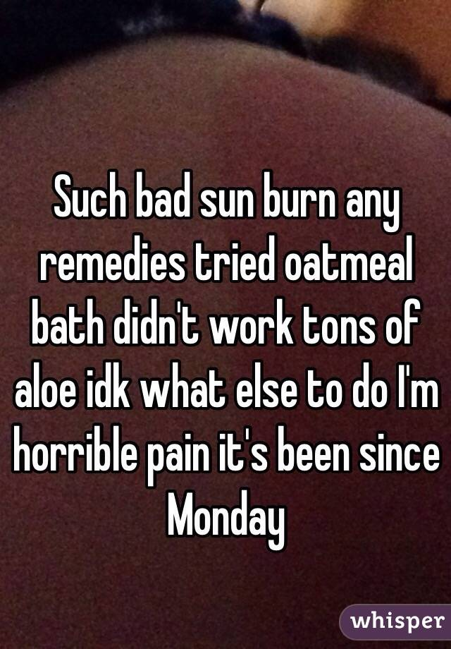 Such bad sun burn any remedies tried oatmeal  bath didn't work tons of aloe idk what else to do I'm horrible pain it's been since Monday