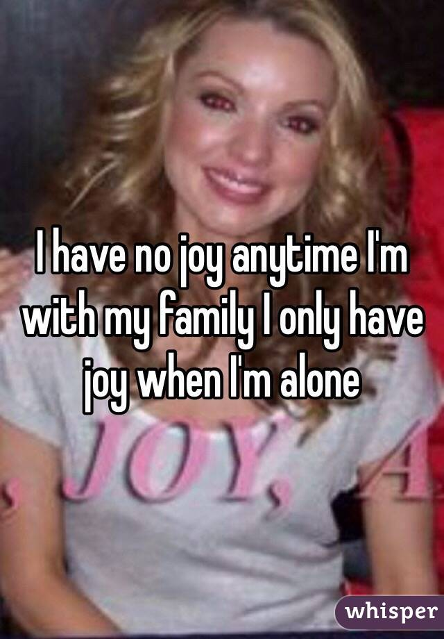 I have no joy anytime I'm with my family I only have joy when I'm alone