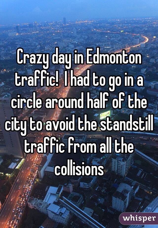 Crazy day in Edmonton traffic!  I had to go in a circle around half of the city to avoid the standstill traffic from all the collisions