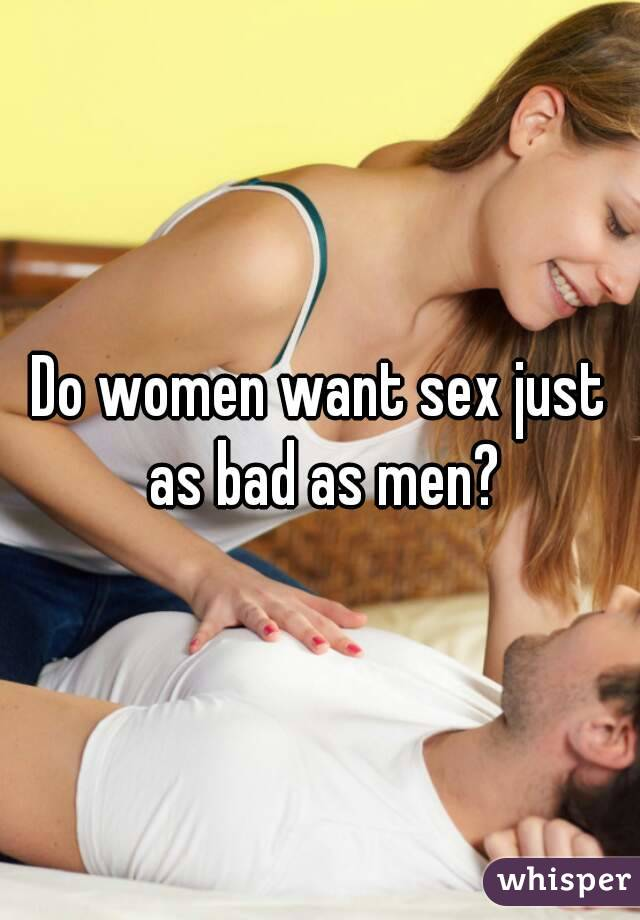 Do women want sex just as bad as men?