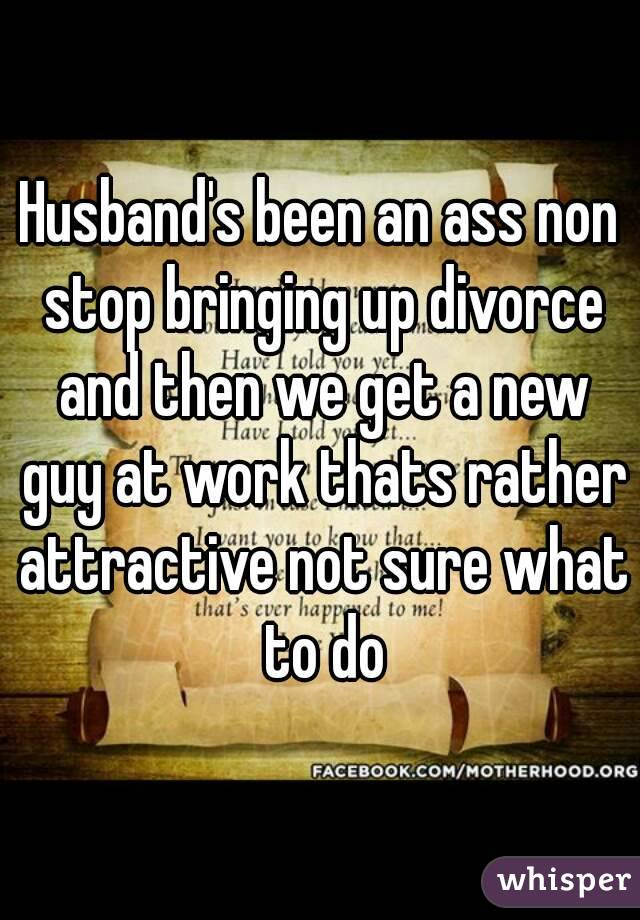 Husband's been an ass non stop bringing up divorce and then we get a new guy at work thats rather attractive not sure what to do