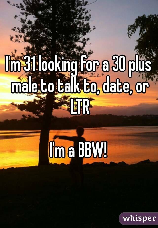 I'm 31 looking for a 30 plus male to talk to, date, or LTR  I'm a BBW!