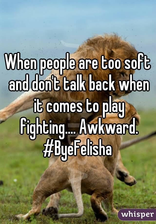 When people are too soft and don't talk back when it comes to play fighting.... Awkward. #ByeFelisha