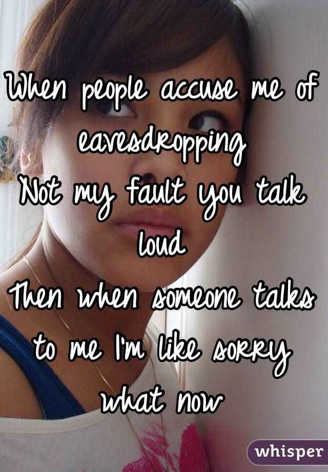When people accuse me of eavesdropping Not my fault you talk loud Then when someone talks to me I'm like sorry what now