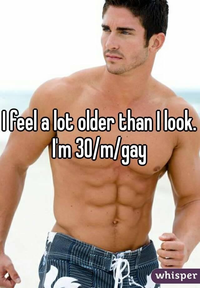 I feel a lot older than I look. I'm 30/m/gay