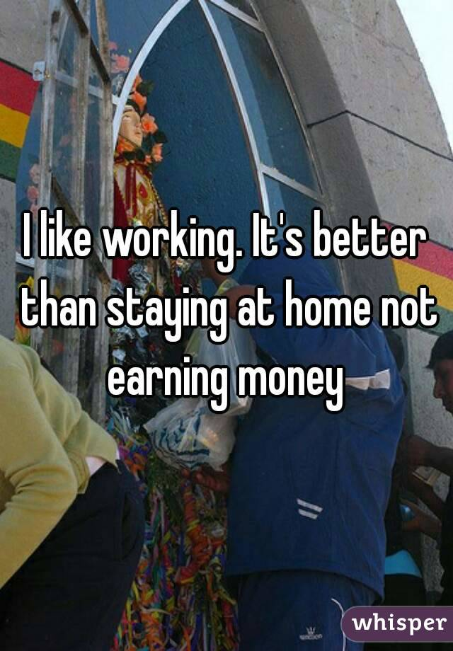I like working. It's better than staying at home not earning money