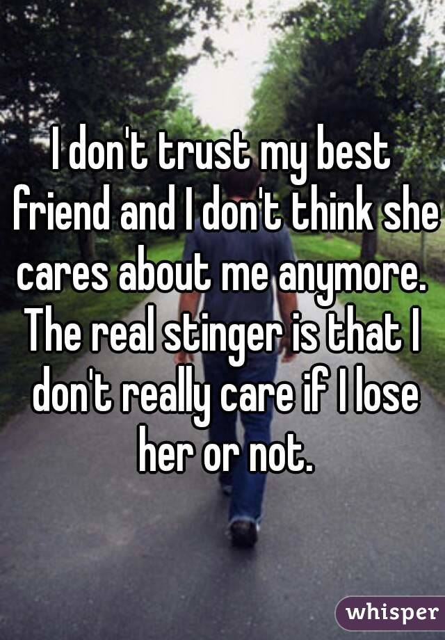 I don't trust my best friend and I don't think she cares about me anymore.  The real stinger is that I don't really care if I lose her or not.