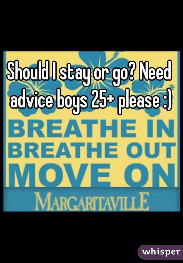 Should I stay or go? Need advice boys 25+ please :)