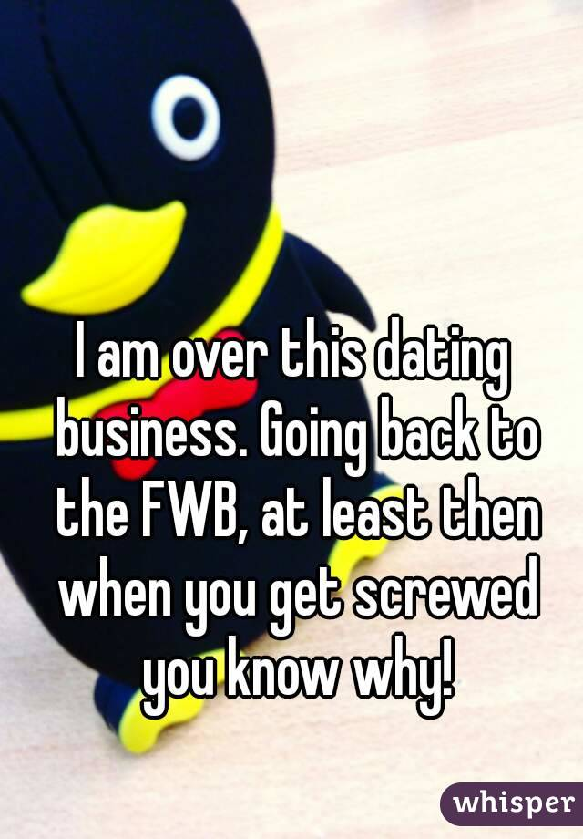 I am over this dating business. Going back to the FWB, at least then when you get screwed you know why!