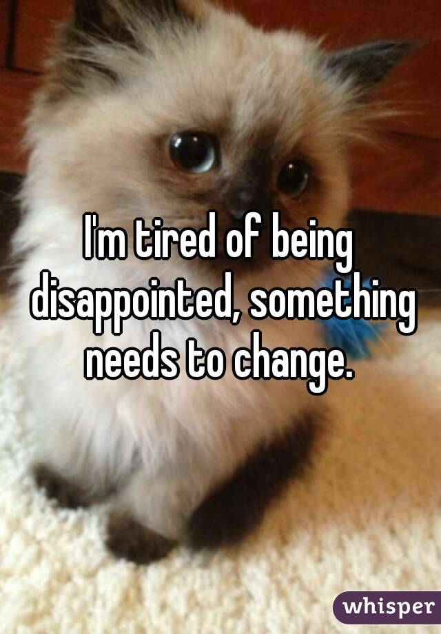 I'm tired of being disappointed, something needs to change.