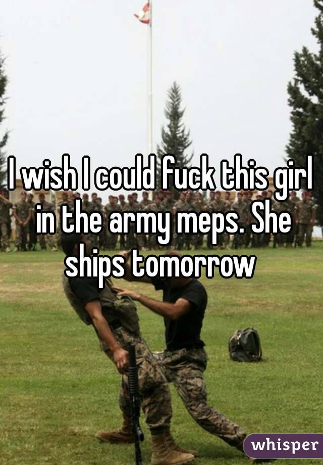 I wish I could fuck this girl in the army meps. She ships tomorrow
