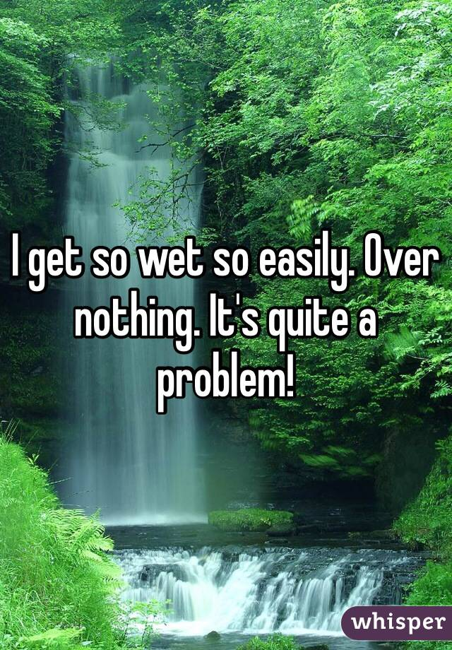 I get so wet so easily. Over  nothing. It's quite a problem!