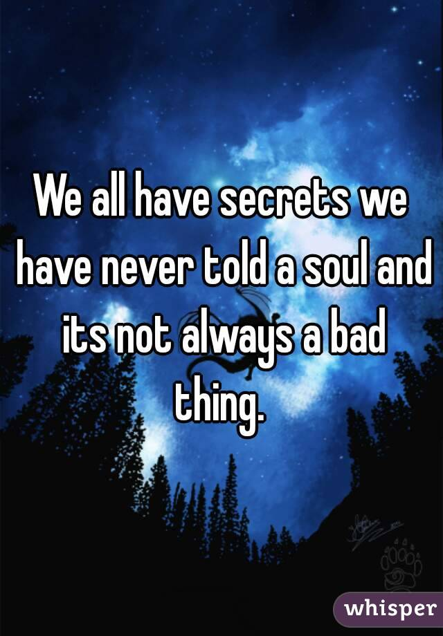 We all have secrets we have never told a soul and its not always a bad thing.