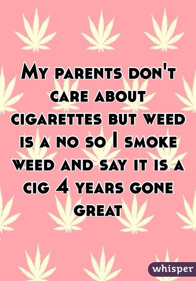 My parents don't care about cigarettes but weed is a no so I smoke weed and say it is a cig 4 years gone great