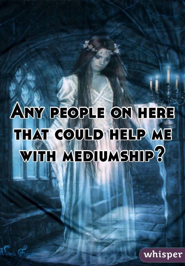 Any people on here that could help me with mediumship?