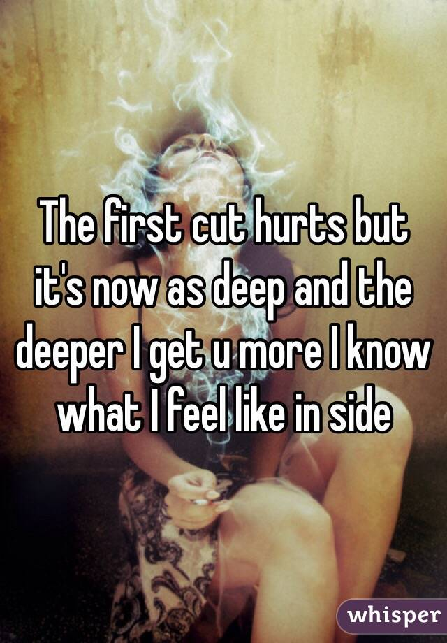 The first cut hurts but it's now as deep and the deeper I get u more I know what I feel like in side