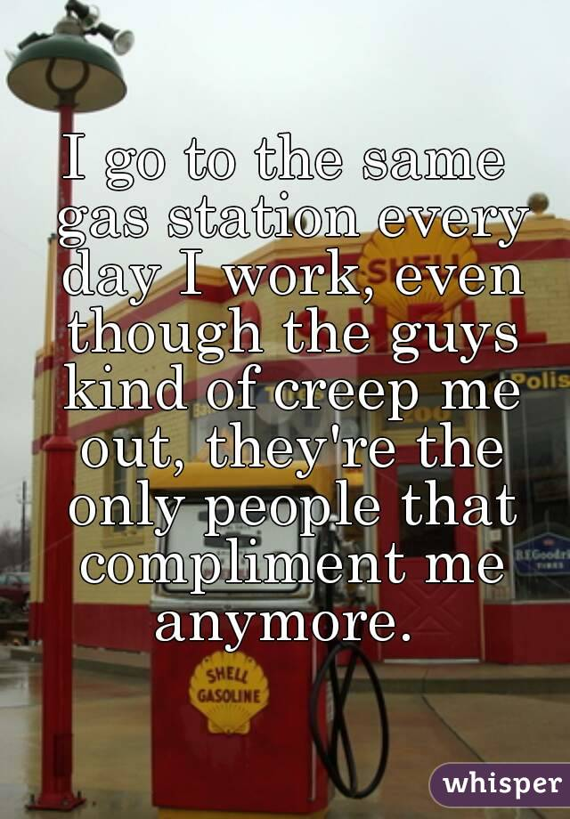 I go to the same gas station every day I work, even though the guys kind of creep me out, they're the only people that compliment me anymore.