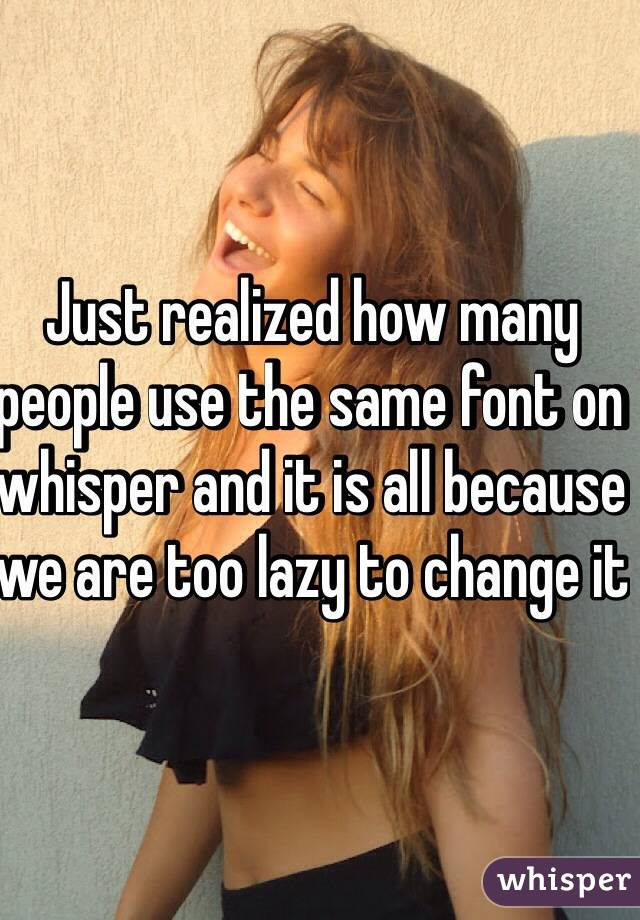 Just realized how many people use the same font on whisper and it is all because we are too lazy to change it