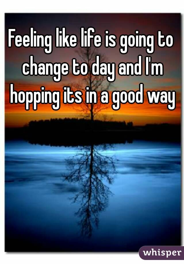 Feeling like life is going to change to day and I'm hopping its in a good way