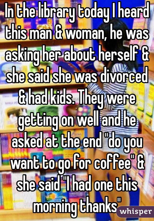 """In the library today I heard this man & woman, he was asking her about herself & she said she was divorced & had kids. They were getting on well and he asked at the end """"do you want to go for coffee"""" & she said """"I had one this morning thanks"""""""