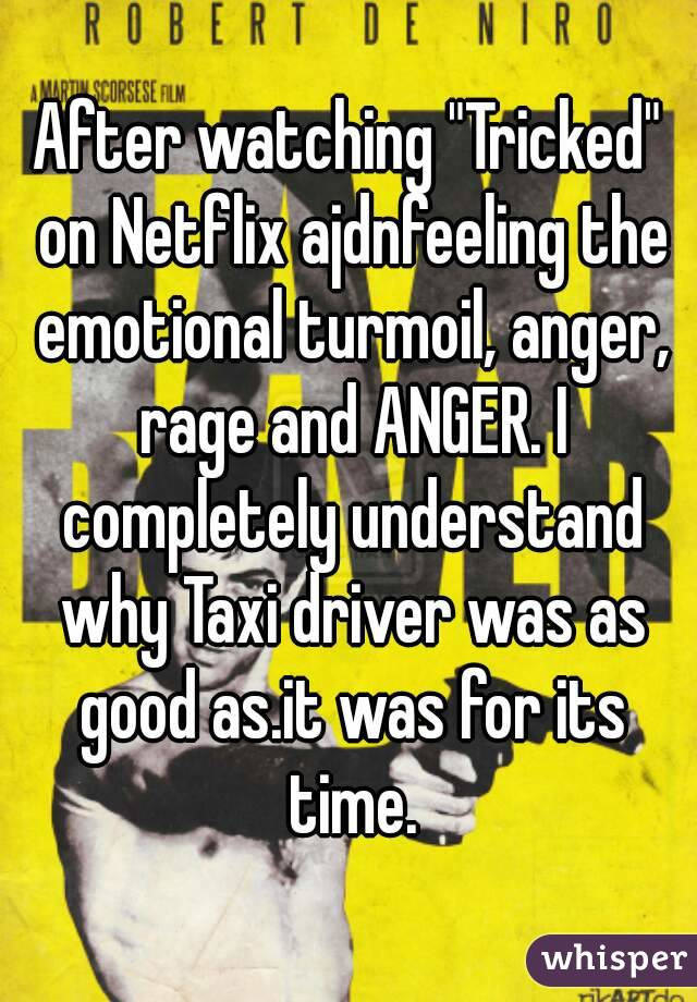 "After watching ""Tricked"" on Netflix ajdnfeeling the emotional turmoil, anger, rage and ANGER. I completely understand why Taxi driver was as good as.it was for its time."