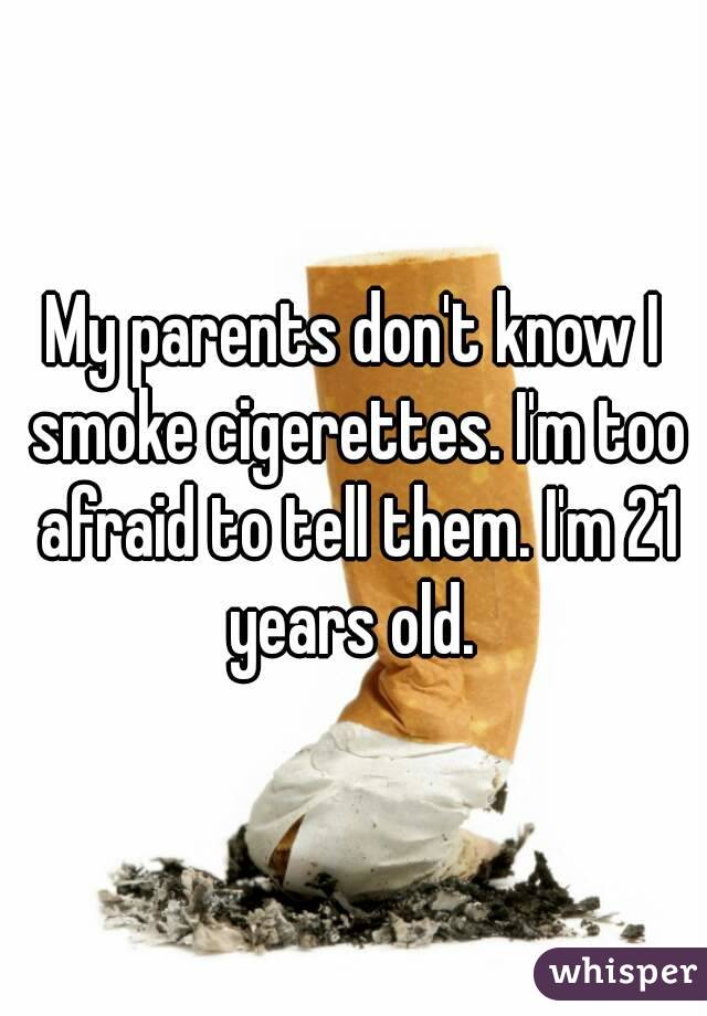 My parents don't know I smoke cigerettes. I'm too afraid to tell them. I'm 21 years old.