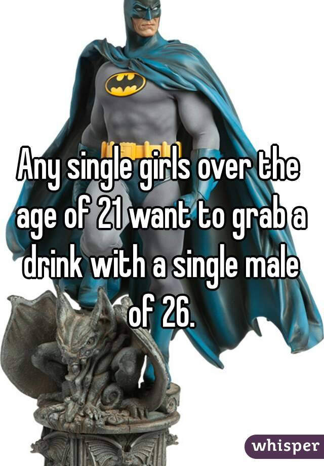 Any single girls over the age of 21 want to grab a drink with a single male of 26.