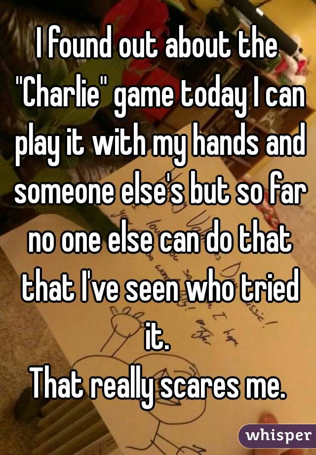 """I found out about the """"Charlie"""" game today I can play it with my hands and someone else's but so far no one else can do that that I've seen who tried it.  That really scares me."""