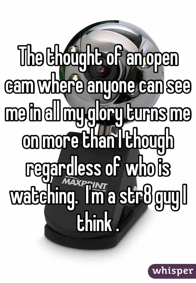 The thought of an open cam where anyone can see me in all my glory turns me on more than I though regardless of who is watching.  I'm a str8 guy I think .